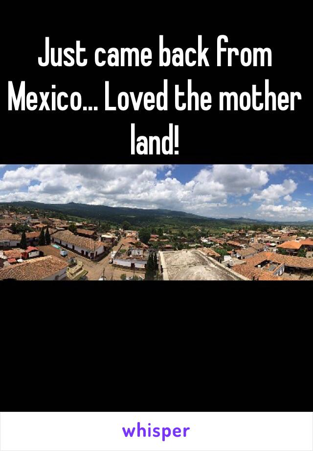 Just came back from Mexico... Loved the mother land!