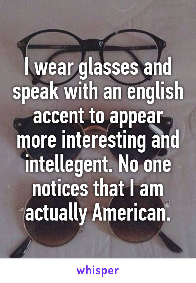I wear glasses and speak with an english accent to appear more interesting and intellegent. No one notices that I am actually American.