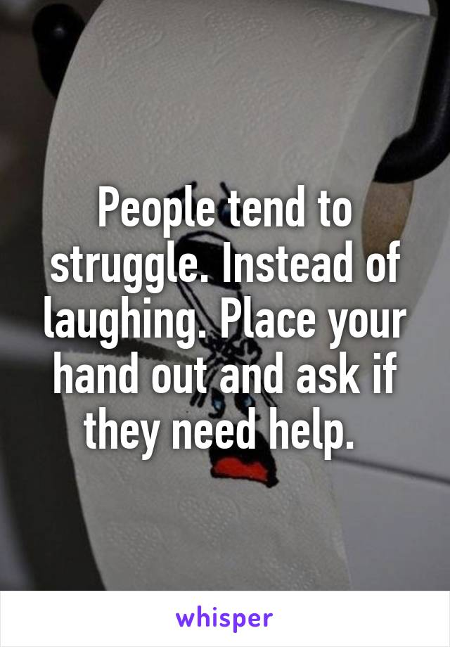 People tend to struggle. Instead of laughing. Place your hand out and ask if they need help.