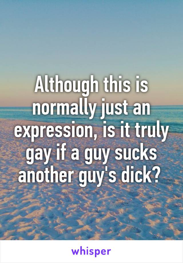Although this is normally just an expression, is it truly gay if a guy sucks another guy's dick?