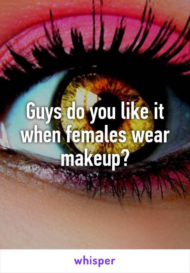 Guys do you like it when females wear makeup?
