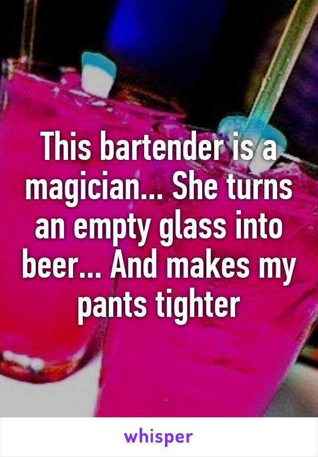This bartender is a magician... She turns an empty glass into beer... And makes my pants tighter