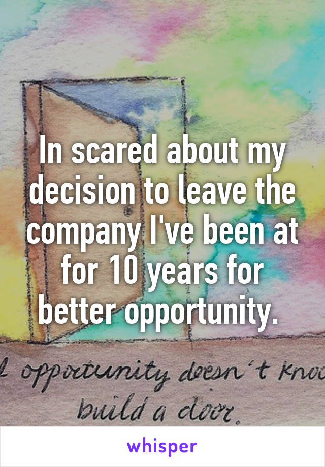 In scared about my decision to leave the company I've been at for 10 years for better opportunity.
