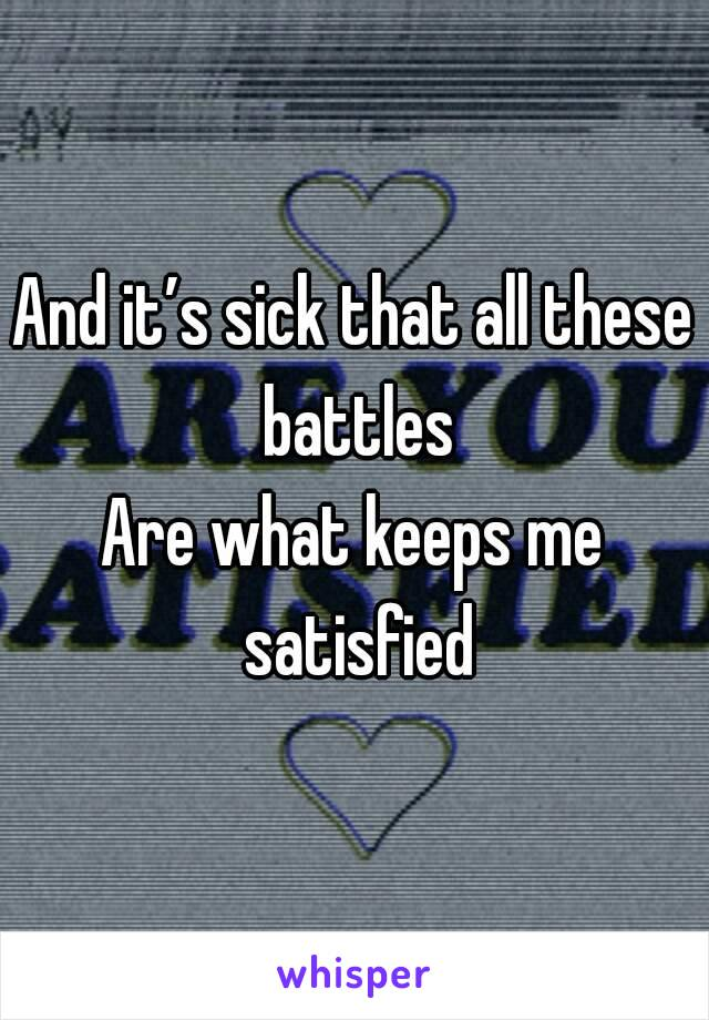 And it's sick that all these battles Are what keeps me satisfied