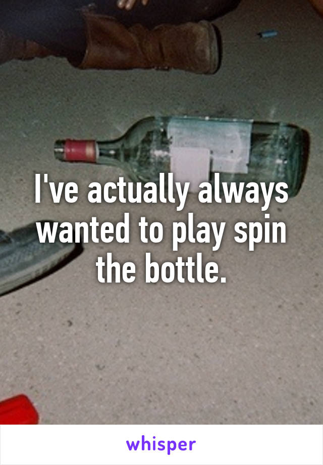 I've actually always wanted to play spin the bottle.