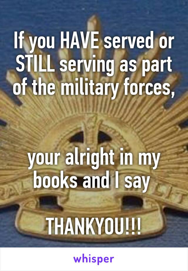 If you HAVE served or STILL serving as part of the military forces,   your alright in my books and I say   THANKYOU!!!