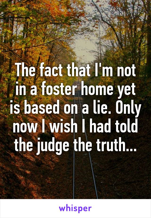 The fact that I'm not in a foster home yet is based on a lie. Only now I wish I had told the judge the truth...