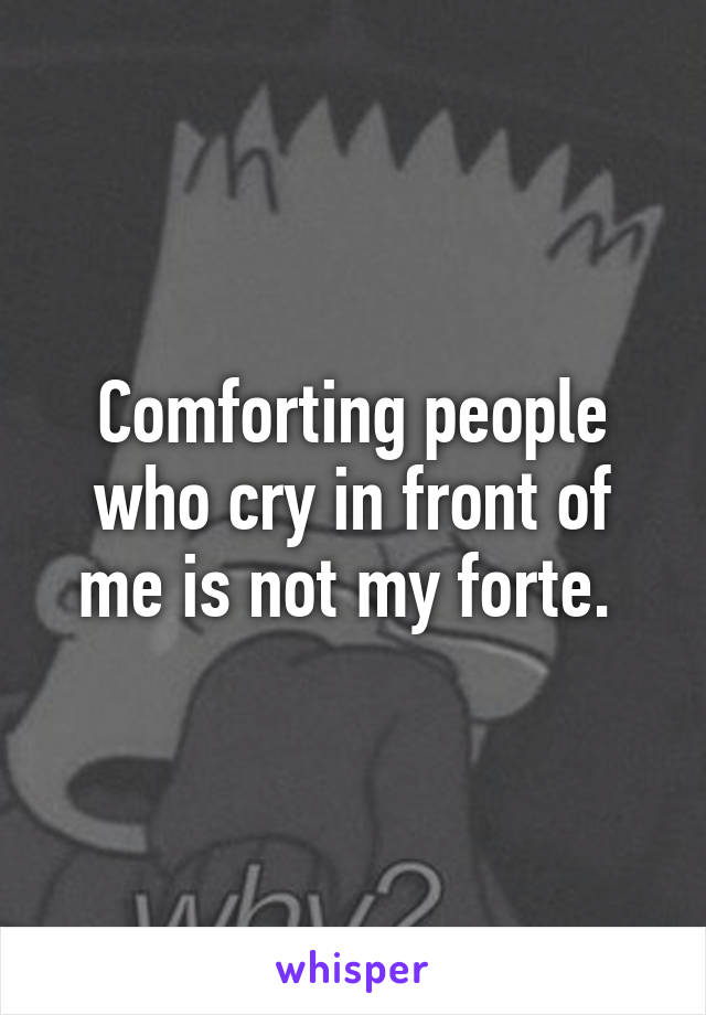 Comforting people who cry in front of me is not my forte.