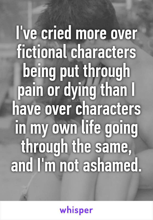 I've cried more over fictional characters being put through pain or dying than I have over characters in my own life going through the same, and I'm not ashamed.