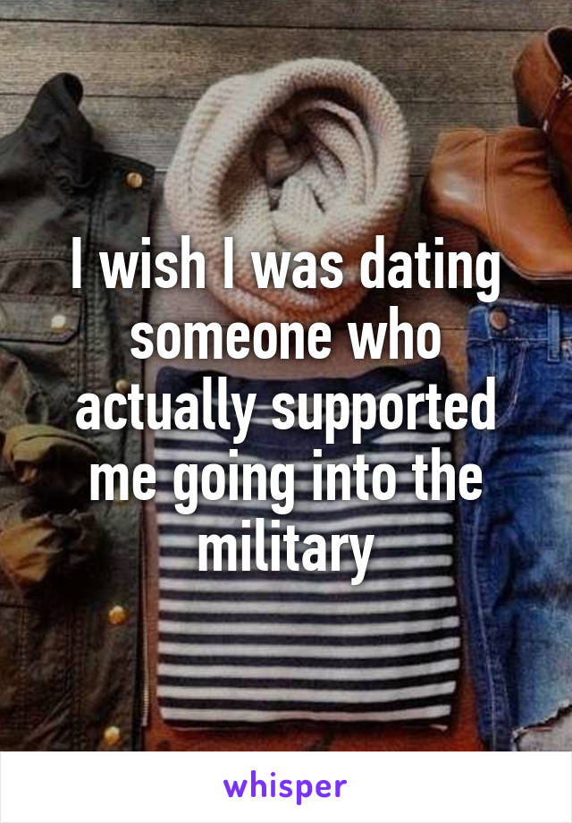 I wish I was dating someone who actually supported me going into the military