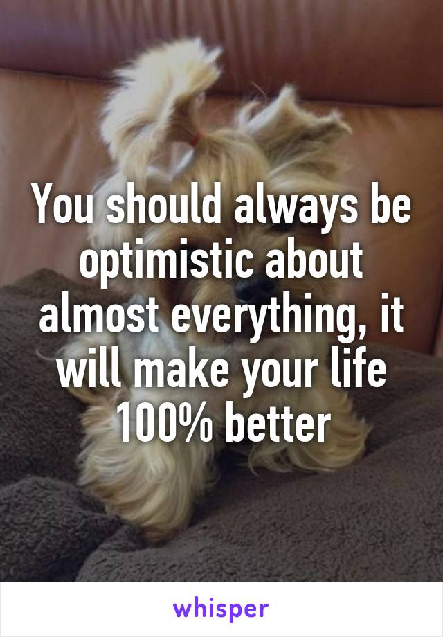 You should always be optimistic about almost everything, it will make your life 100% better