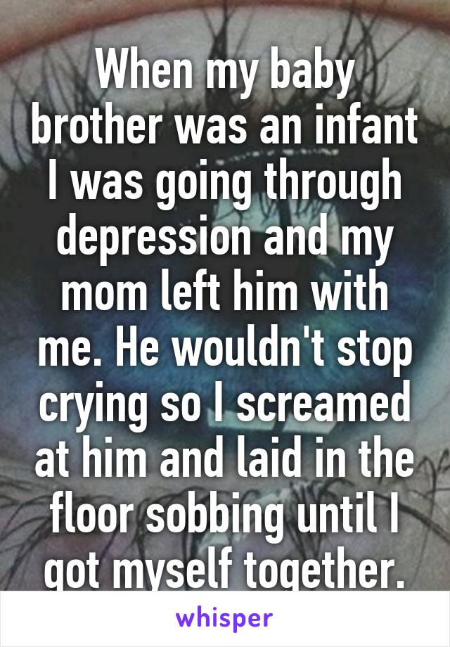 When my baby brother was an infant I was going through depression and my mom left him with me. He wouldn't stop crying so I screamed at him and laid in the floor sobbing until I got myself together.