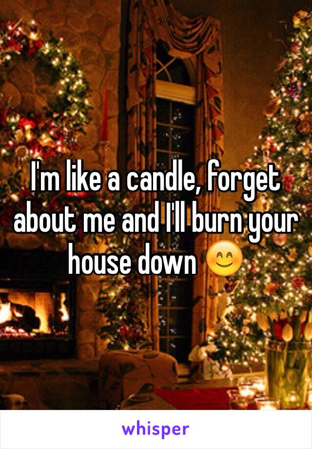 I'm like a candle, forget about me and I'll burn your house down 😊