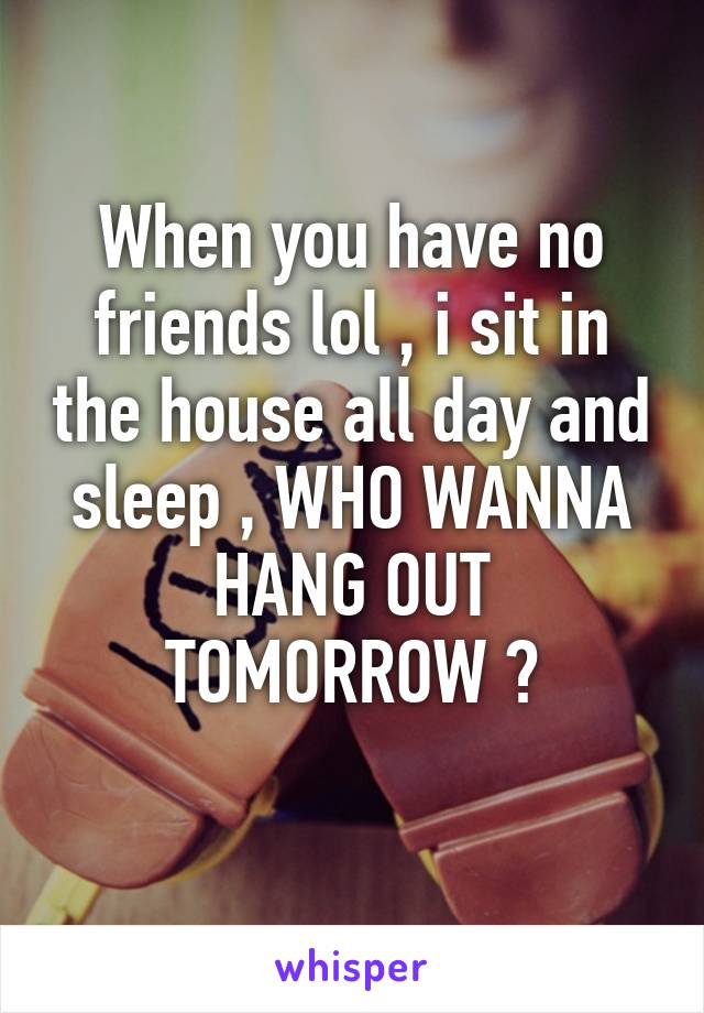 When you have no friends lol , i sit in the house all day and sleep , WHO WANNA HANG OUT TOMORROW ?