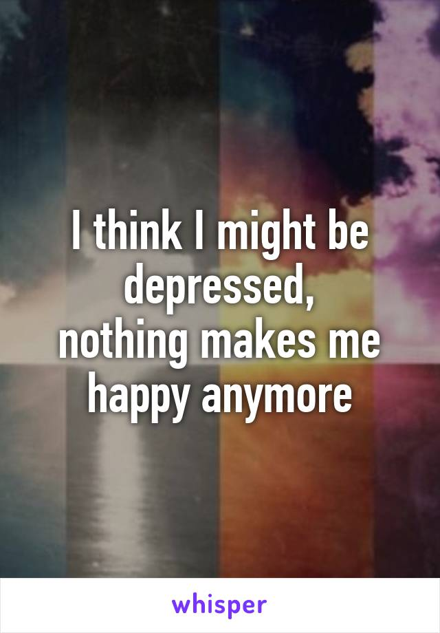 I think I might be depressed, nothing makes me happy anymore