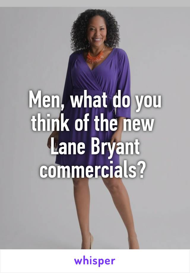 Men, what do you think of the new  Lane Bryant commercials?