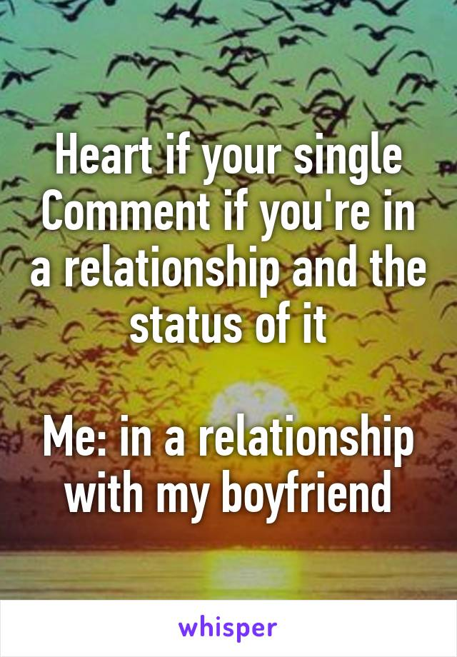 Heart if your single Comment if you're in a relationship and the status of it  Me: in a relationship with my boyfriend