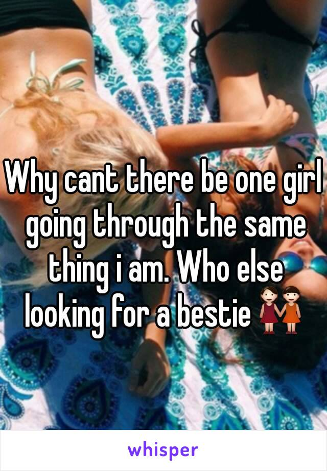 Why cant there be one girl going through the same thing i am. Who else looking for a bestie👭