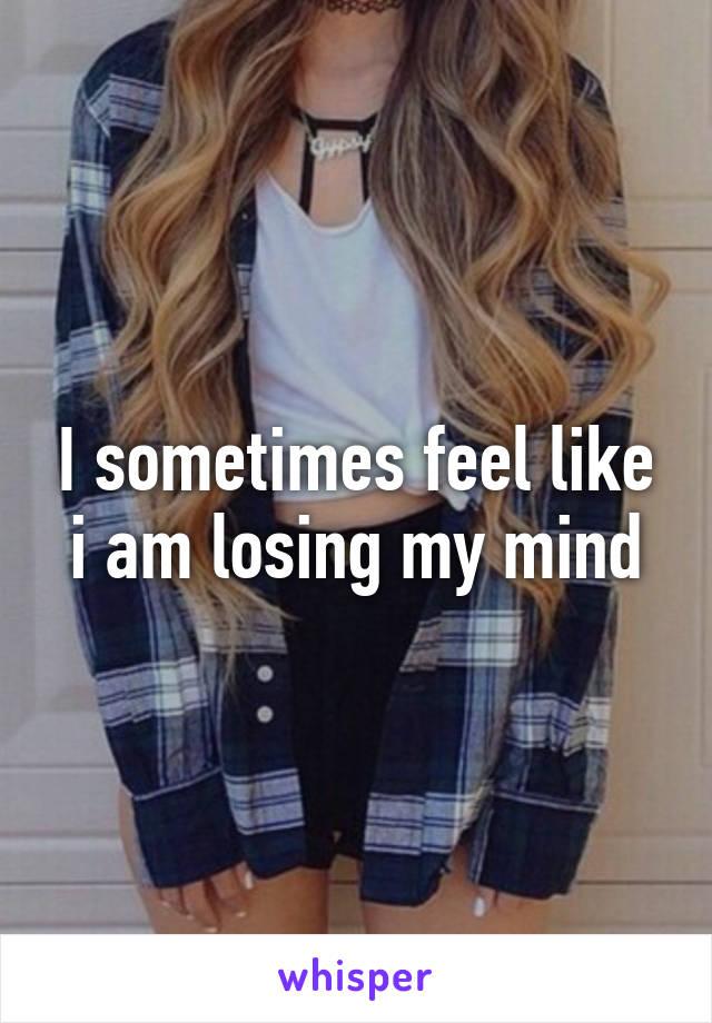 I sometimes feel like i am losing my mind