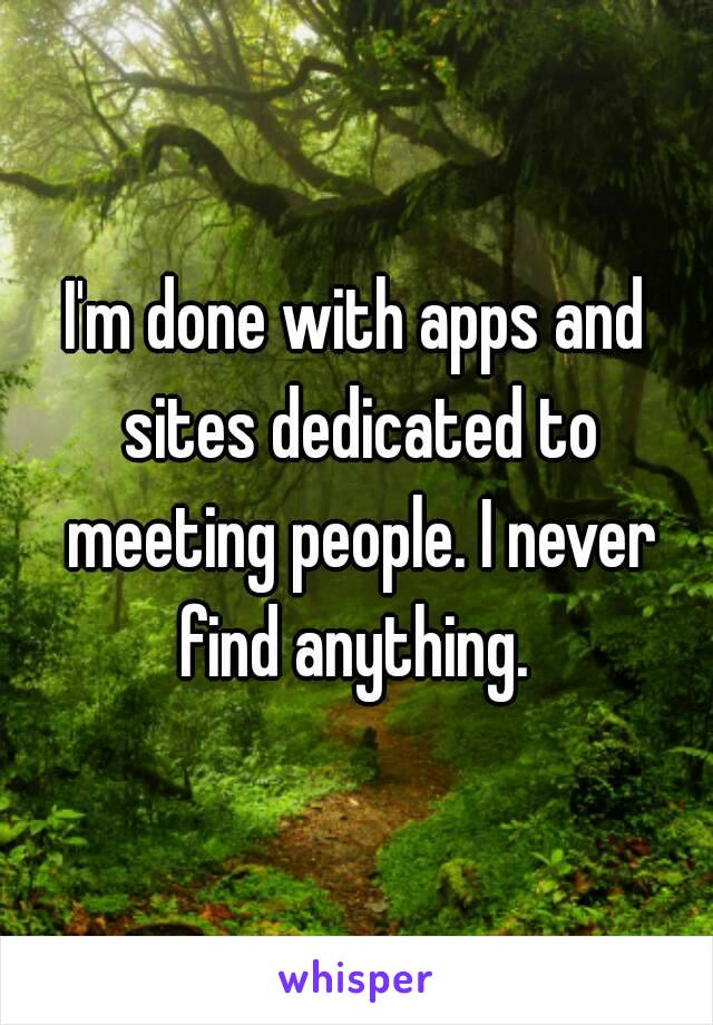 I'm done with apps and sites dedicated to meeting people. I never find anything.