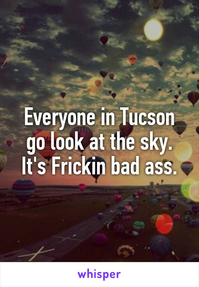 Everyone in Tucson go look at the sky. It's Frickin bad ass.
