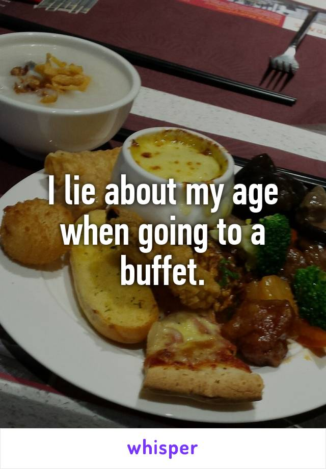 I lie about my age when going to a buffet.