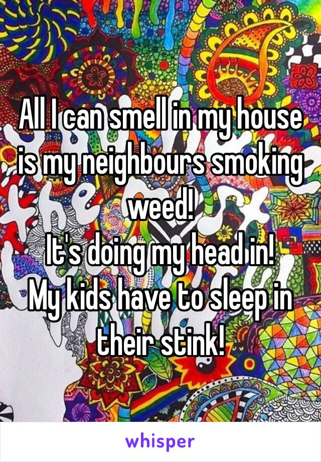 All I can smell in my house is my neighbours smoking weed!  It's doing my head in!  My kids have to sleep in their stink!