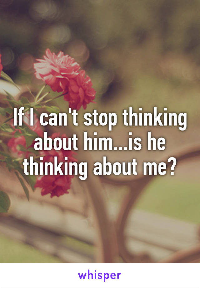 If I can't stop thinking about him...is he thinking about me?