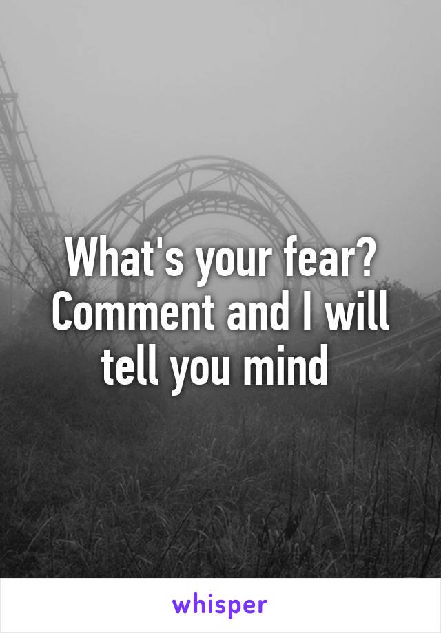 What's your fear? Comment and I will tell you mind