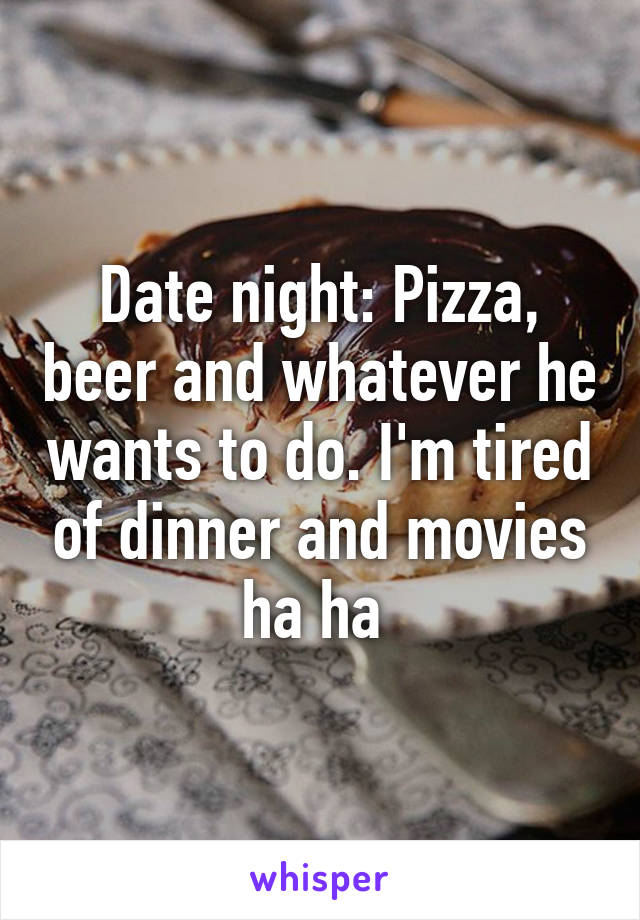 Date night: Pizza, beer and whatever he wants to do. I'm tired of dinner and movies ha ha