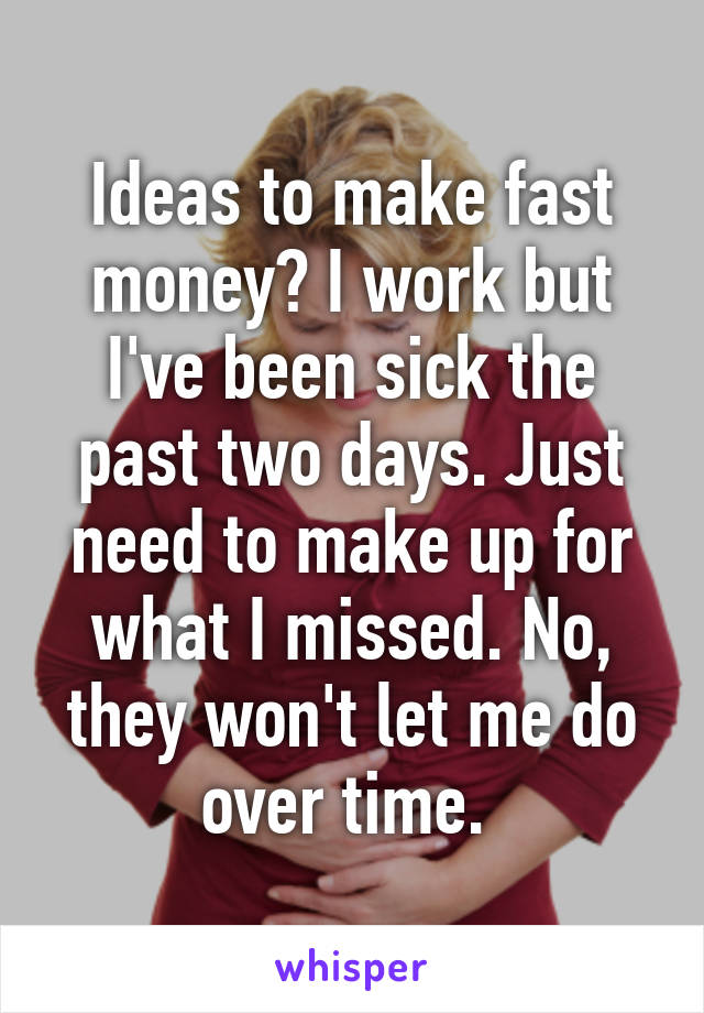 Ideas to make fast money? I work but I've been sick the past two days. Just need to make up for what I missed. No, they won't let me do over time.