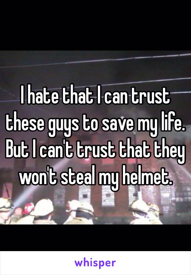 I hate that I can trust these guys to save my life. But I can't trust that they won't steal my helmet.