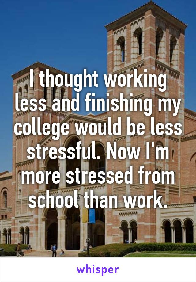 I thought working less and finishing my college would be less stressful. Now I'm more stressed from school than work.