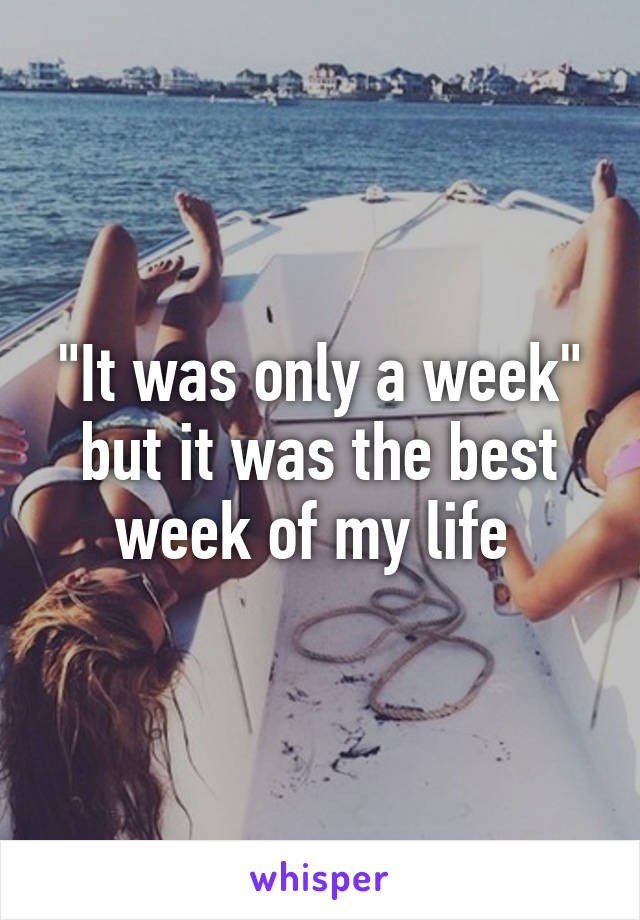 """""""It was only a week"""" but it was the best week of my life"""