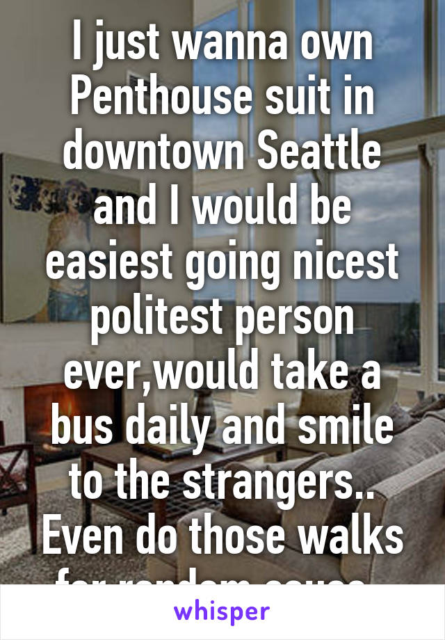 I just wanna own Penthouse suit in downtown Seattle and I would be easiest going nicest politest person ever,would take a bus daily and smile to the strangers.. Even do those walks for random cause.