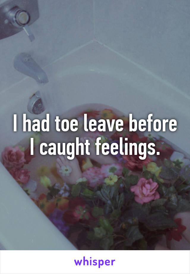 I had toe leave before I caught feelings.