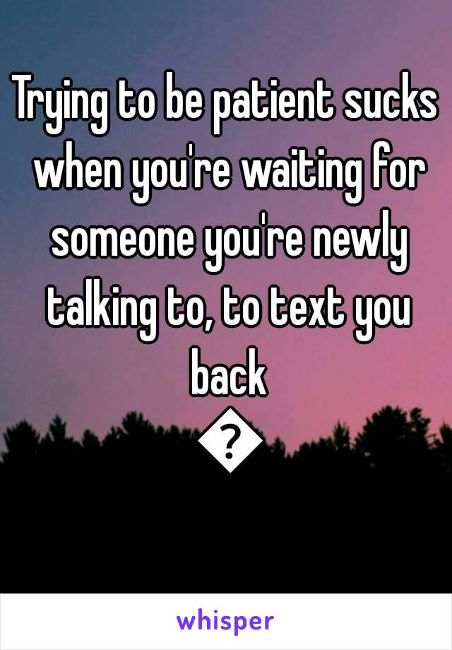 Trying to be patient sucks when you're waiting for someone you're newly talking to, to text you back 😣