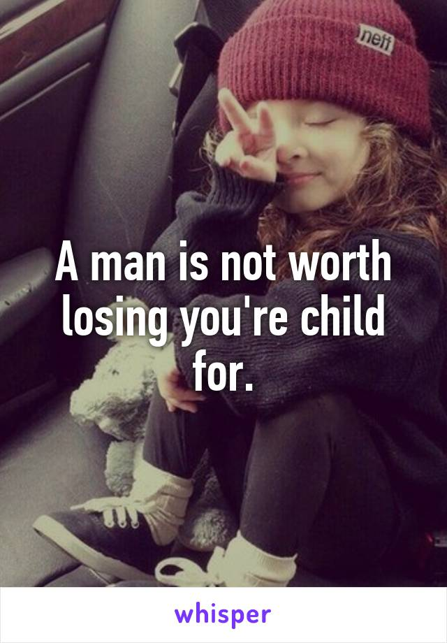 A man is not worth losing you're child for.