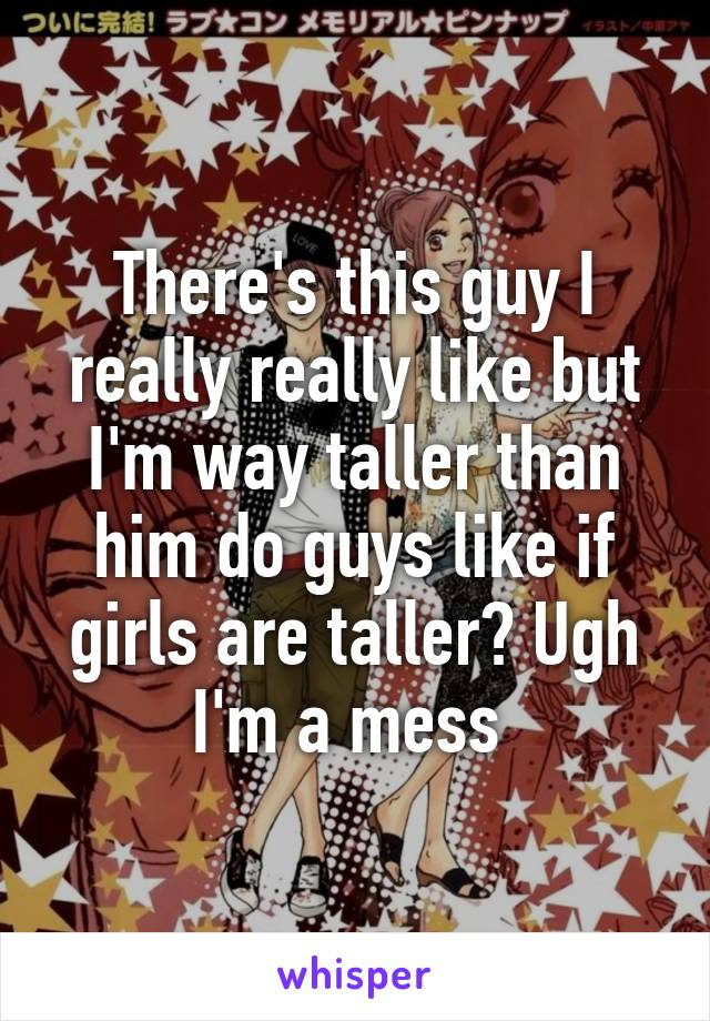There's this guy I really really like but I'm way taller than him do guys like if girls are taller? Ugh I'm a mess
