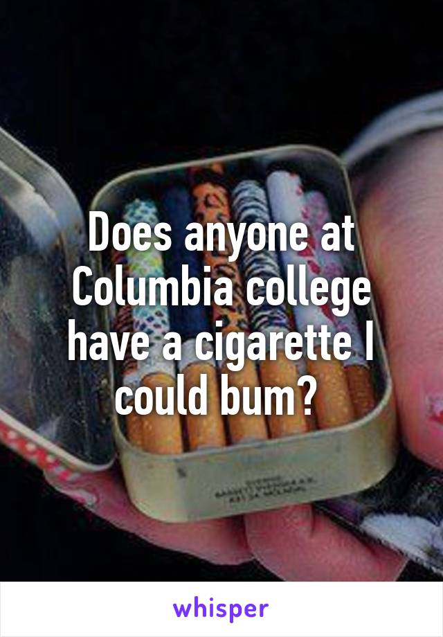 Does anyone at Columbia college have a cigarette I could bum?