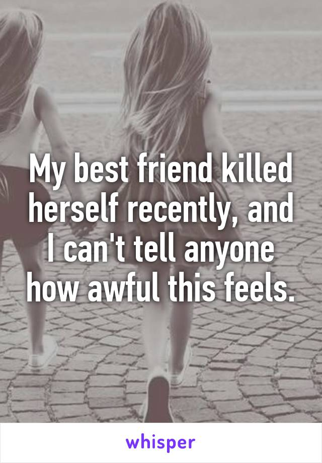 My best friend killed herself recently, and I can't tell anyone how awful this feels.