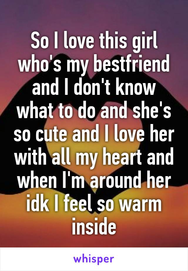 So I love this girl who's my bestfriend and I don't know what to do and she's so cute and I love her with all my heart and when I'm around her idk I feel so warm inside