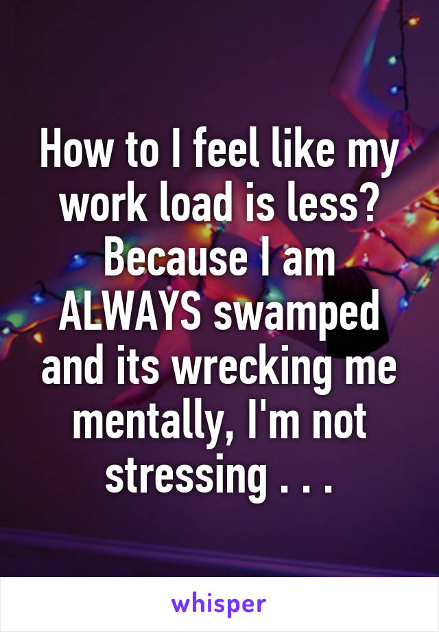 How to I feel like my work load is less? Because I am ALWAYS swamped and its wrecking me mentally, I'm not stressing . . .