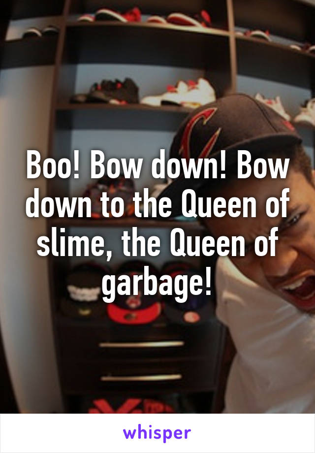 Boo! Bow down! Bow down to the Queen of slime, the Queen of garbage!