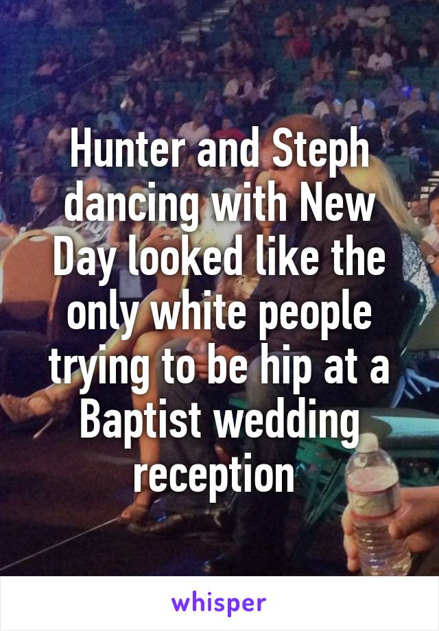 Hunter and Steph dancing with New Day looked like the only white people trying to be hip at a Baptist wedding reception