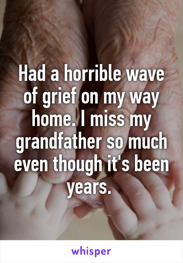 Had a horrible wave of grief on my way home. I miss my grandfather so much even though it's been years.