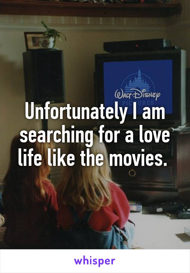 Unfortunately I am searching for a love life like the movies.