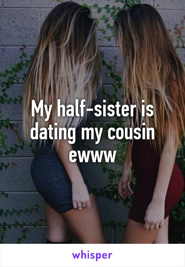 My half-sister is dating my cousin ewww