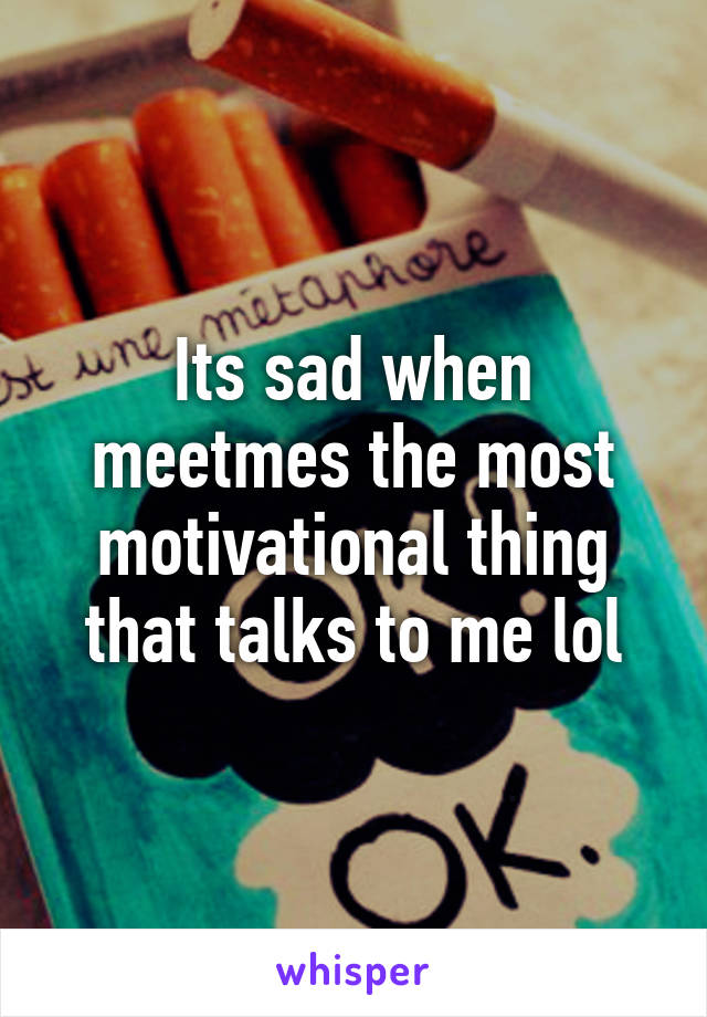 Its sad when meetmes the most motivational thing that talks to me lol