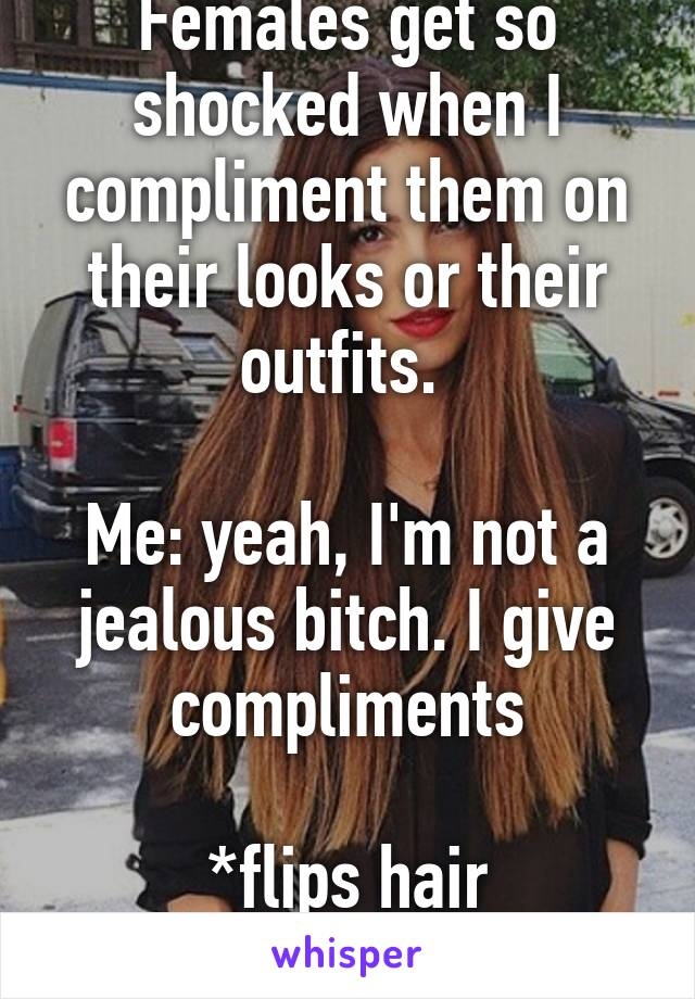 Females get so shocked when I compliment them on their looks or their outfits.   Me: yeah, I'm not a jealous bitch. I give compliments  *flips hair